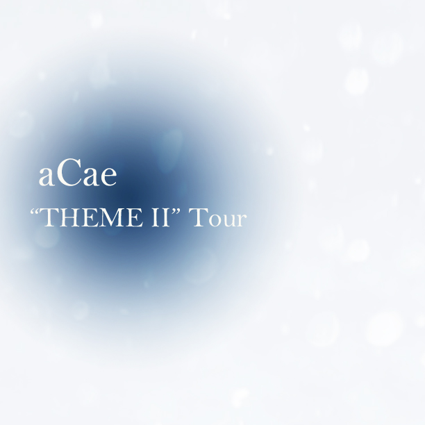 "aCae ""THEME Ⅱ Tour"" スケジュール"
